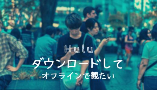 【Hulu】ダウンロードしてオフラインで再生する方法