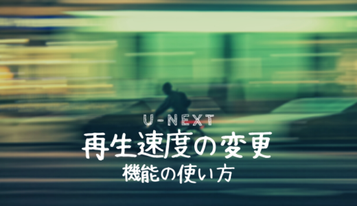 【U-NEXT】再生速度の変更方法|使い方と対応デバイス