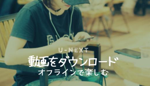 【U-NEXT】動画をダウンロードする方法:オフライン視聴もできる